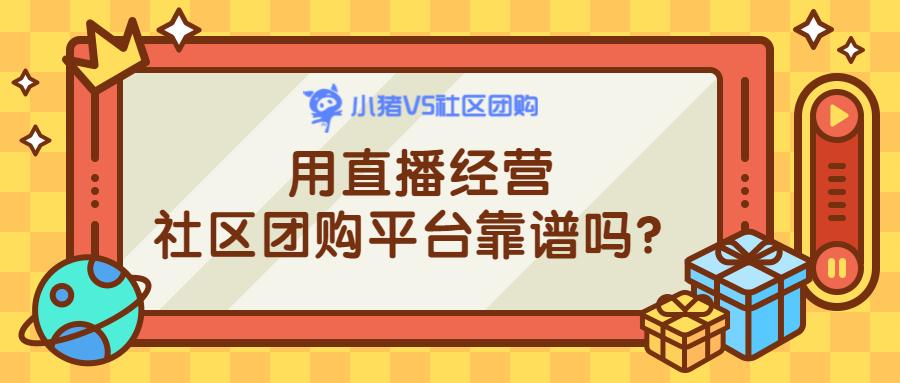 用直播经营社区团购平台靠谱吗?.jpg